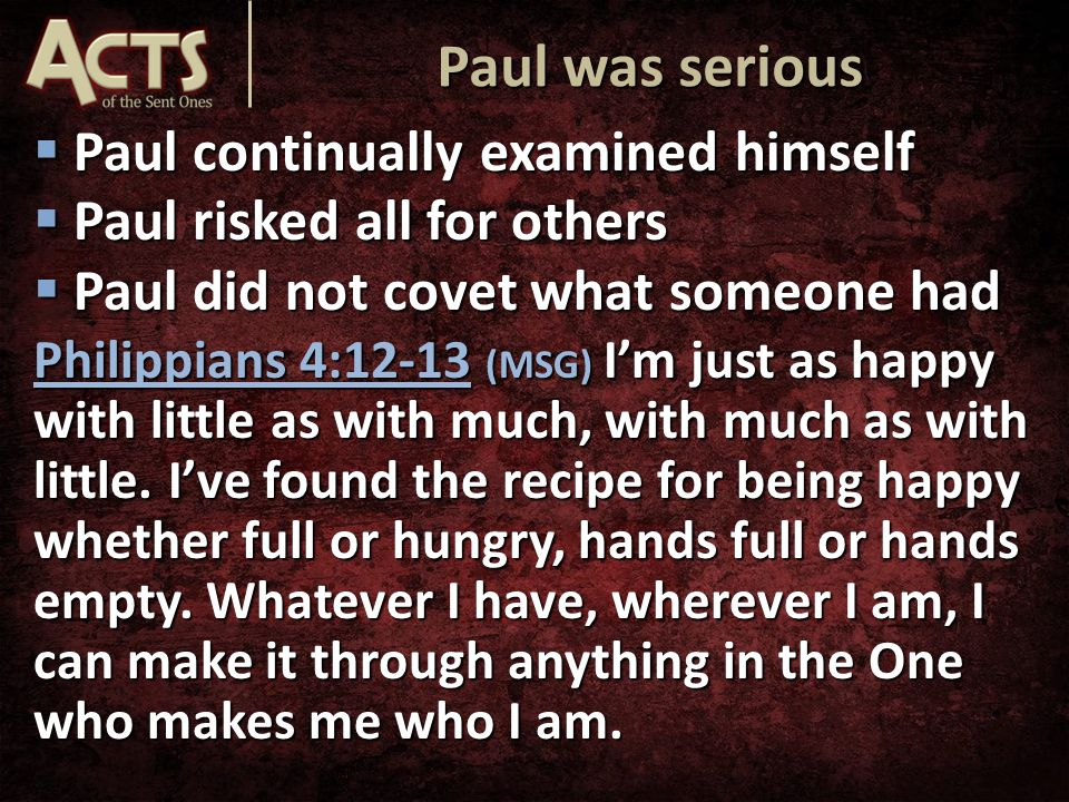  Paul continually examined himself  Paul risked all for others  Paul did not covet what someone had Philippians 4:12-13 (MSG) I'm just as happy with little as with much, with much as with little.