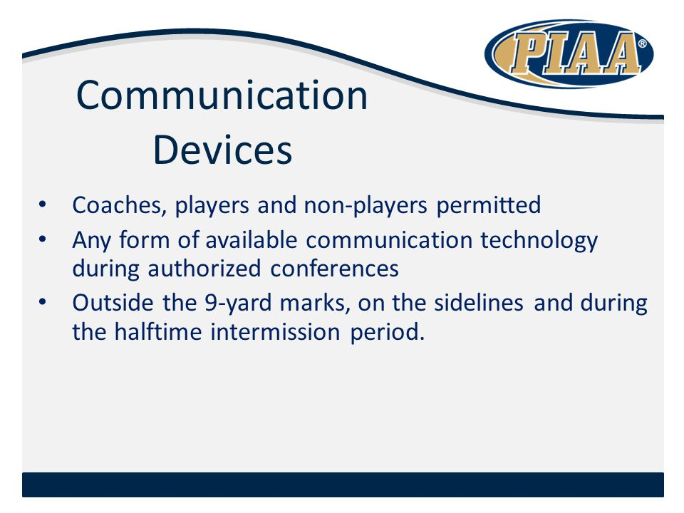 Communication Devices Coaches, players and non-players permitted Any form of available communication technology during authorized conferences Outside the 9-yard marks, on the sidelines and during the halftime intermission period.