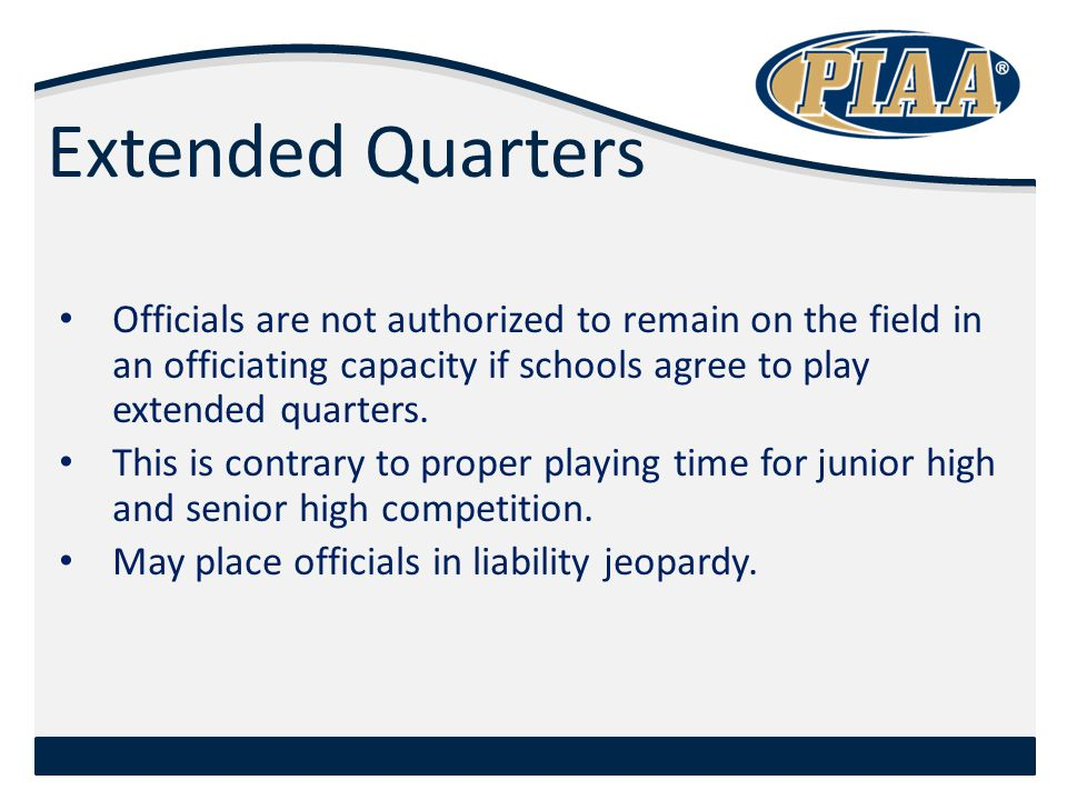 Extended Quarters Officials are not authorized to remain on the field in an officiating capacity if schools agree to play extended quarters.