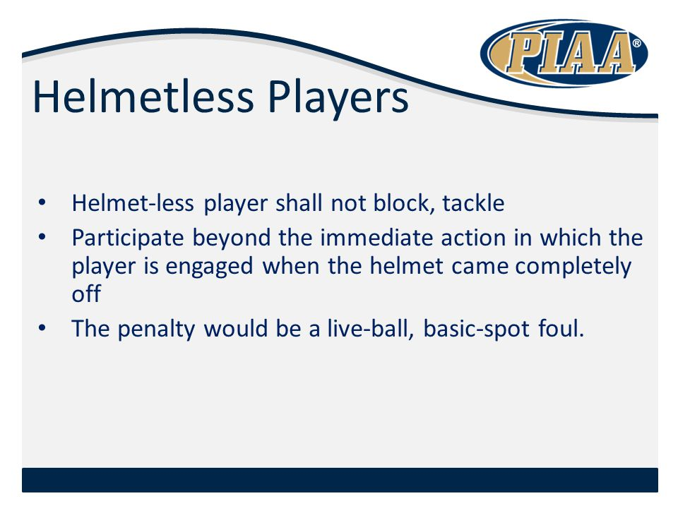 Helmetless Players Helmet-less player shall not block, tackle Participate beyond the immediate action in which the player is engaged when the helmet came completely off The penalty would be a live-ball, basic-spot foul.
