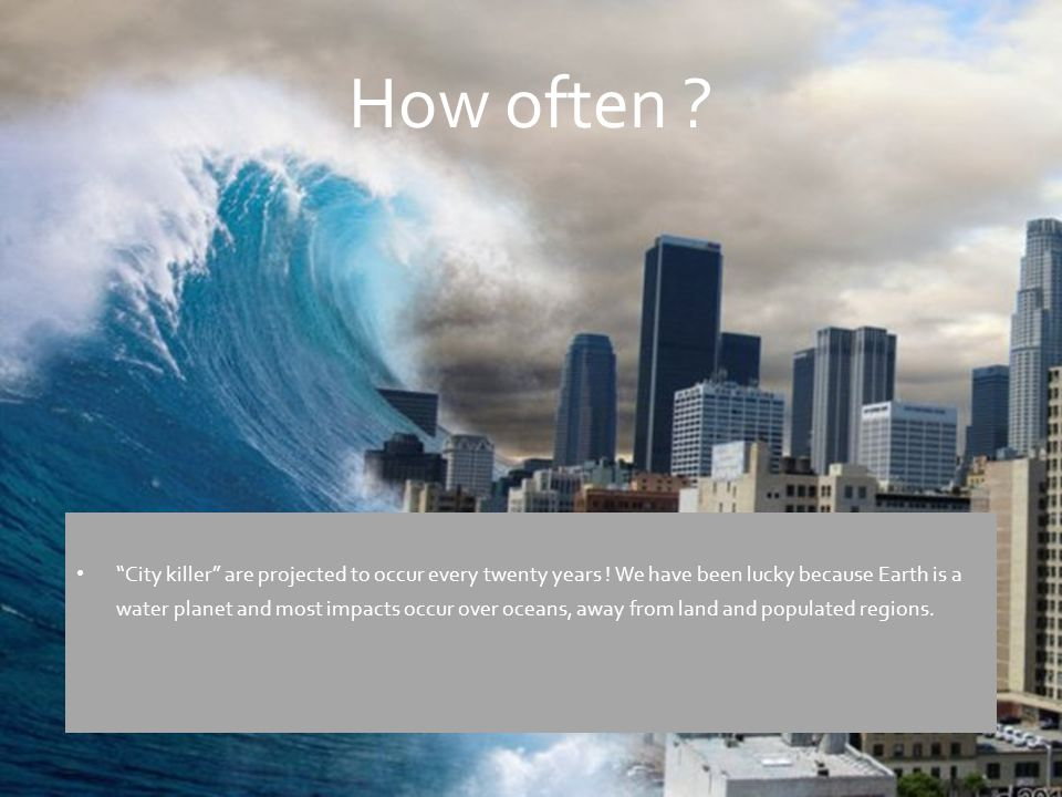 """How often ? """"City killer"""" are projected to occur every twenty years ! We have been lucky because Earth is a water planet and most impacts occur over o"""