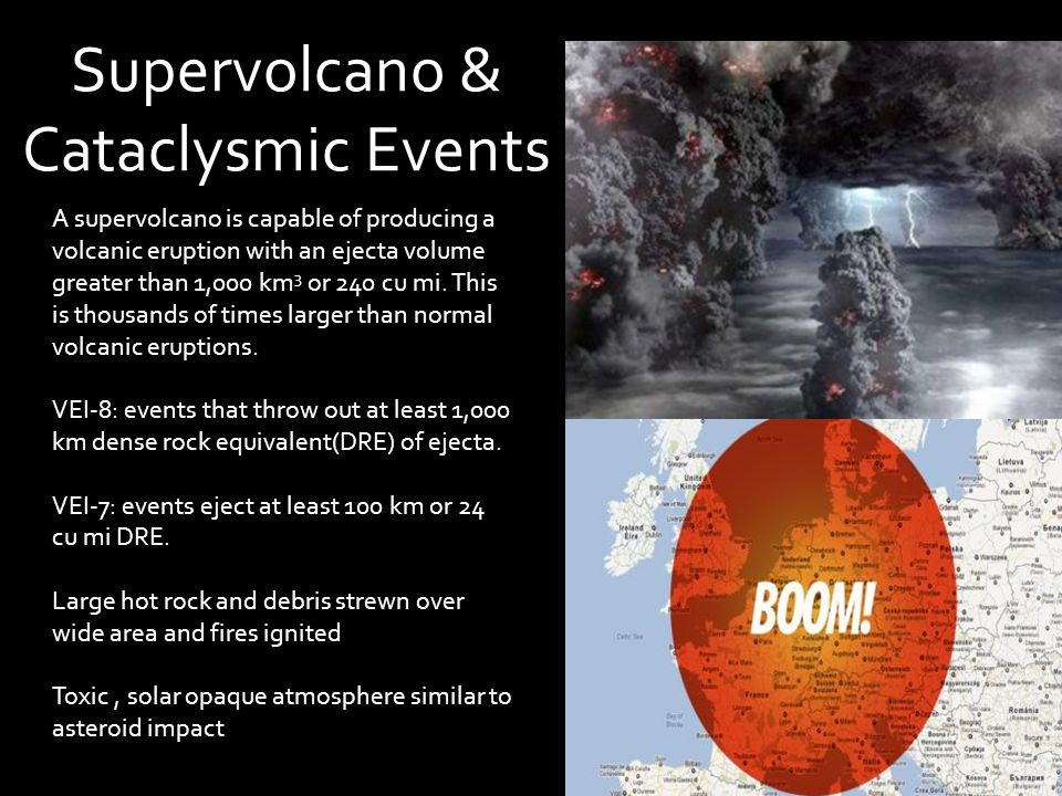 Supervolcano & Cataclysmic Events A supervolcano is capable of producing a volcanic eruption with an ejecta volume greater than 1,000 km 3 or 240 cu m