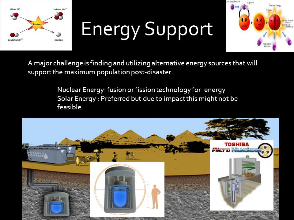 Energy Support A major challenge is finding and utilizing alternative energy sources that will support the maximum population post-disaster.