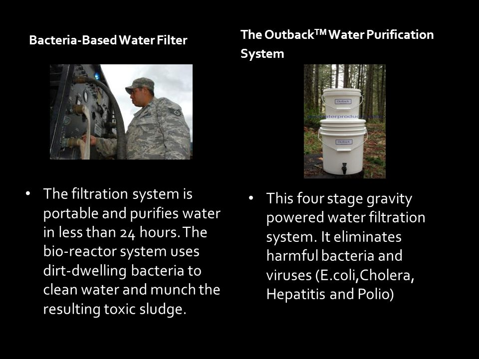 Bacteria-Based Water Filter The filtration system is portable and purifies water in less than 24 hours. The bio-reactor system uses dirt-dwelling bact