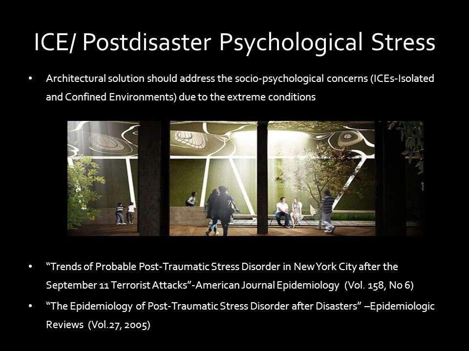 ICE/ Postdisaster Psychological Stress Architectural solution should address the socio-psychological concerns (ICEs-Isolated and Confined Environments) due to the extreme conditions Trends of Probable Post-Traumatic Stress Disorder in New York City after the September 11 Terrorist Attacks -American Journal Epidemiology (Vol.