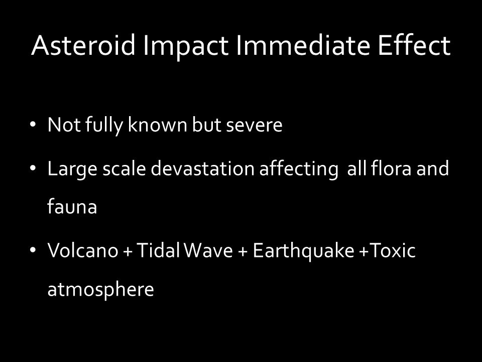 Asteroid Impact Immediate Effect Not fully known but severe Large scale devastation affecting all flora and fauna Volcano + Tidal Wave + Earthquake +T