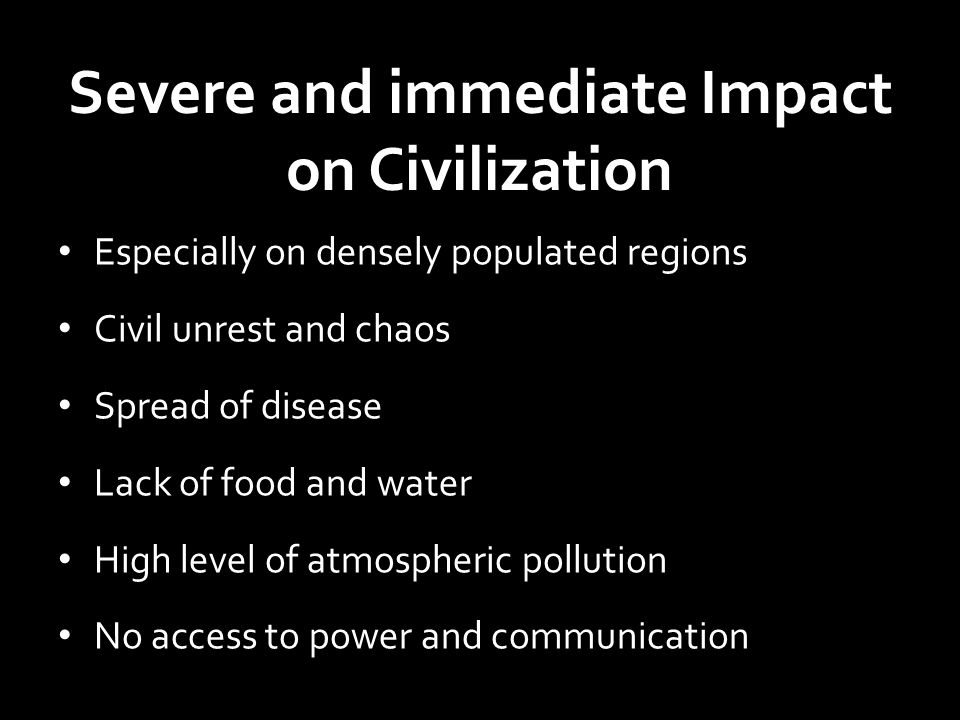 Impact on Population Centers Power grid and physical infrastructure broken Lack of Food and water Loss of Communication Public health compromised - Disease Civil unrest