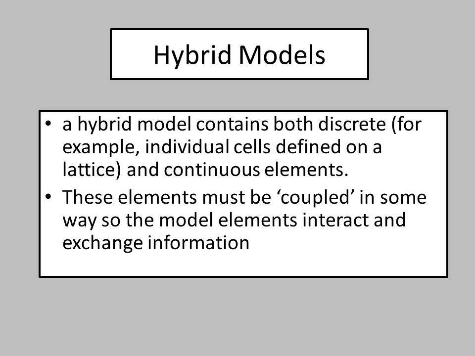 Hybrid Models a hybrid model contains both discrete (for example, individual cells defined on a lattice) and continuous elements.