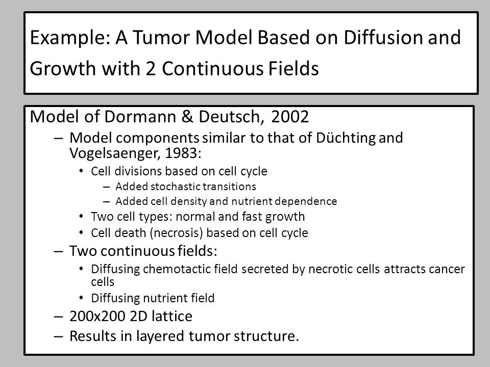 Example: A Tumor Model Based on Diffusion and Growth with 2 Continuous Fields Model of Dormann & Deutsch, 2002 – Model components similar to that of Düchting and Vogelsaenger, 1983: Cell divisions based on cell cycle – Added stochastic transitions – Added cell density and nutrient dependence Two cell types: normal and fast growth Cell death (necrosis) based on cell cycle – Two continuous fields: Diffusing chemotactic field secreted by necrotic cells attracts cancer cells Diffusing nutrient field – 200x200 2D lattice – Results in layered tumor structure.