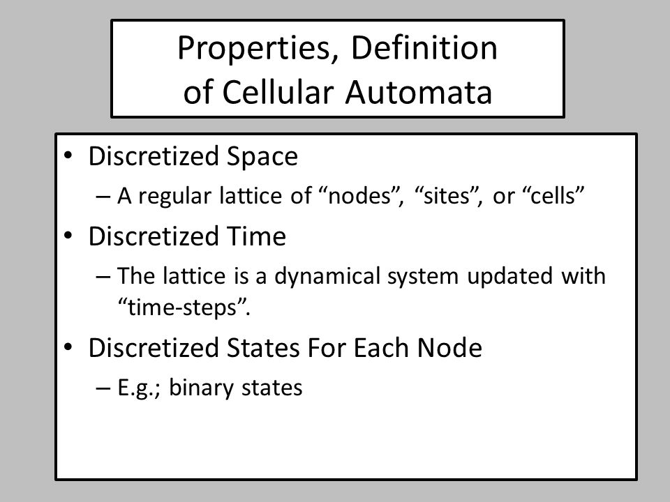 Properties, Definition of Cellular Automata Universal Rule for Updating Node States – Applied to every node identically – States at time t+1 are based on states at time t Neighborhood (local) Rule for Updating Node States – New node states are determined by nearby states within the interaction neighborhood – Rules may be deterministic or stochastic