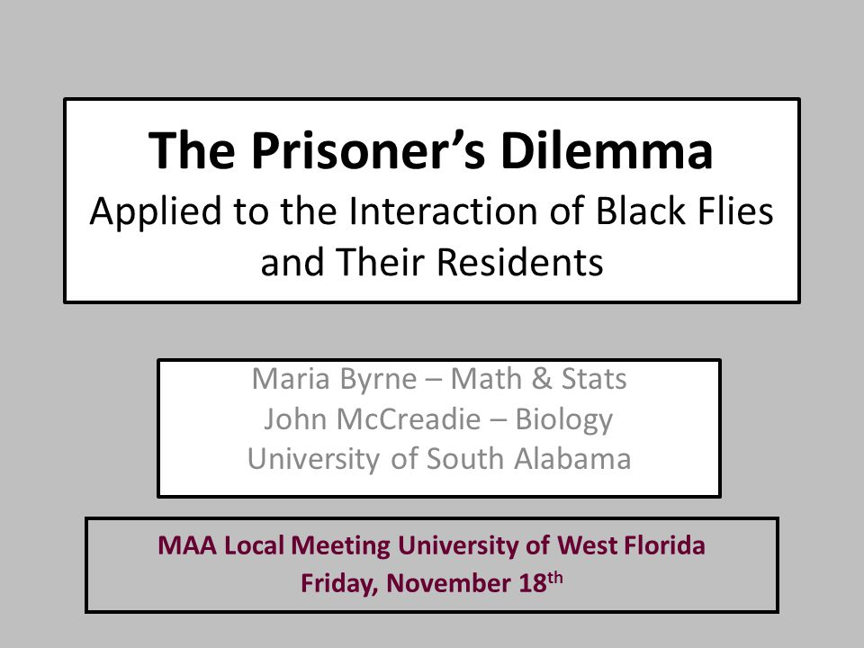 The Prisoner's Dilemma Applied to the Interaction of Black Flies and Their Residents Maria Byrne – Math & Stats John McCreadie – Biology University of South Alabama MAA Local Meeting University of West Florida Friday, November 18 th
