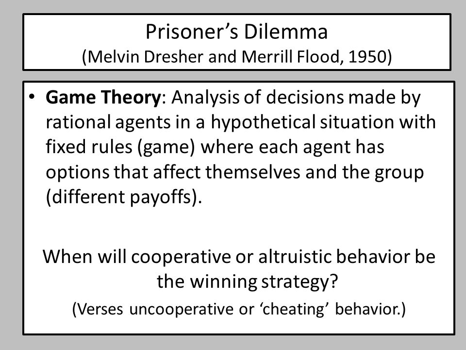 Prisoner's Dilemma (Melvin Dresher and Merrill Flood, 1950) Game Theory: Analysis of decisions made by rational agents in a hypothetical situation wit