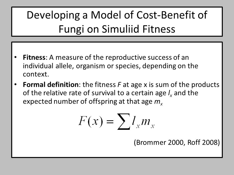 Developing a Model of Cost-Benefit of Fungi on Simuliid Fitness Fitness: A measure of the reproductive success of an individual allele, organism or species, depending on the context.