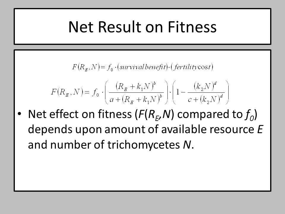 Net Result on Fitness Net effect on fitness (F(R E,N) compared to f 0 ) depends upon amount of available resource E and number of trichomycetes N.