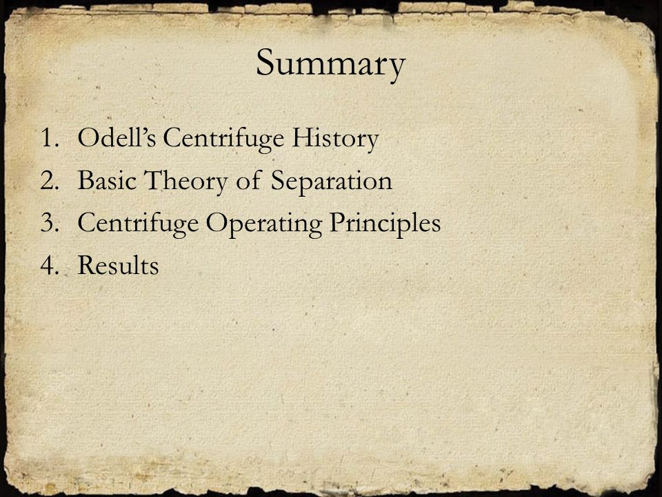 Summary 1.Odell's Centrifuge History 2.Basic Theory of Separation 3.Centrifuge Operating Principles 4.Results