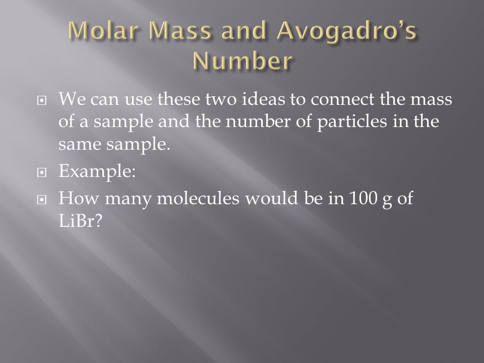  We can use these two ideas to connect the mass of a sample and the number of particles in the same sample.  Example:  How many molecules would be