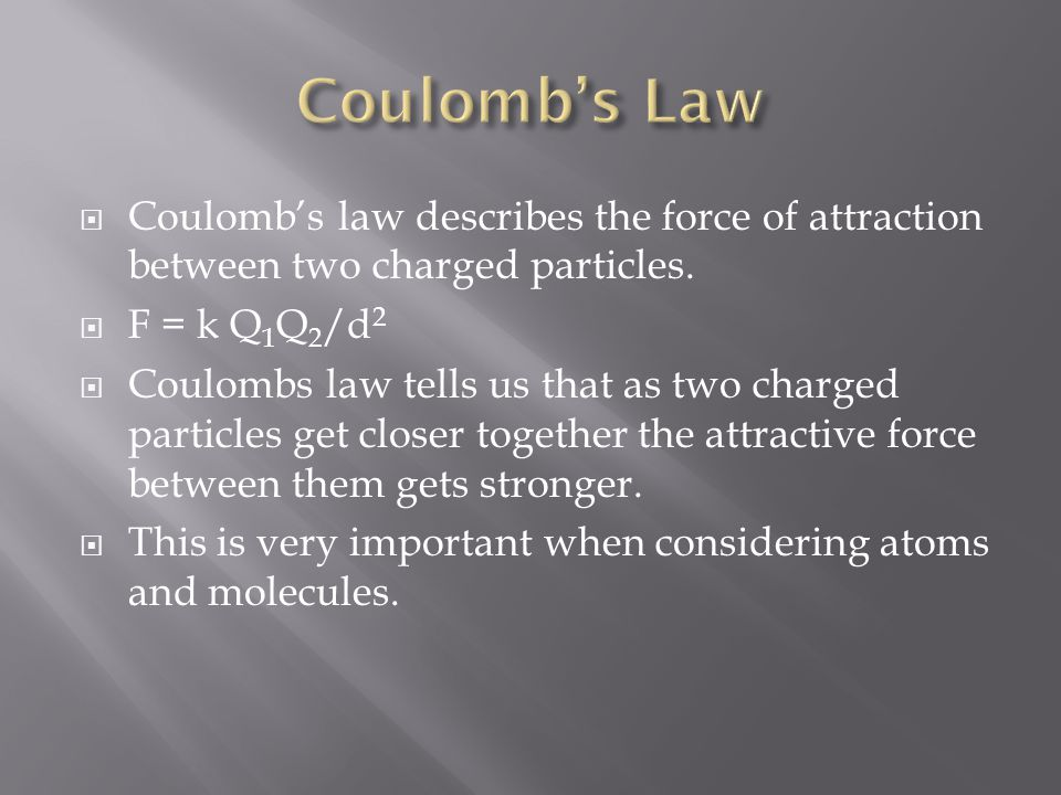  Coulomb's law describes the force of attraction between two charged particles.  F = k Q 1 Q 2 /d 2  Coulombs law tells us that as two charged part
