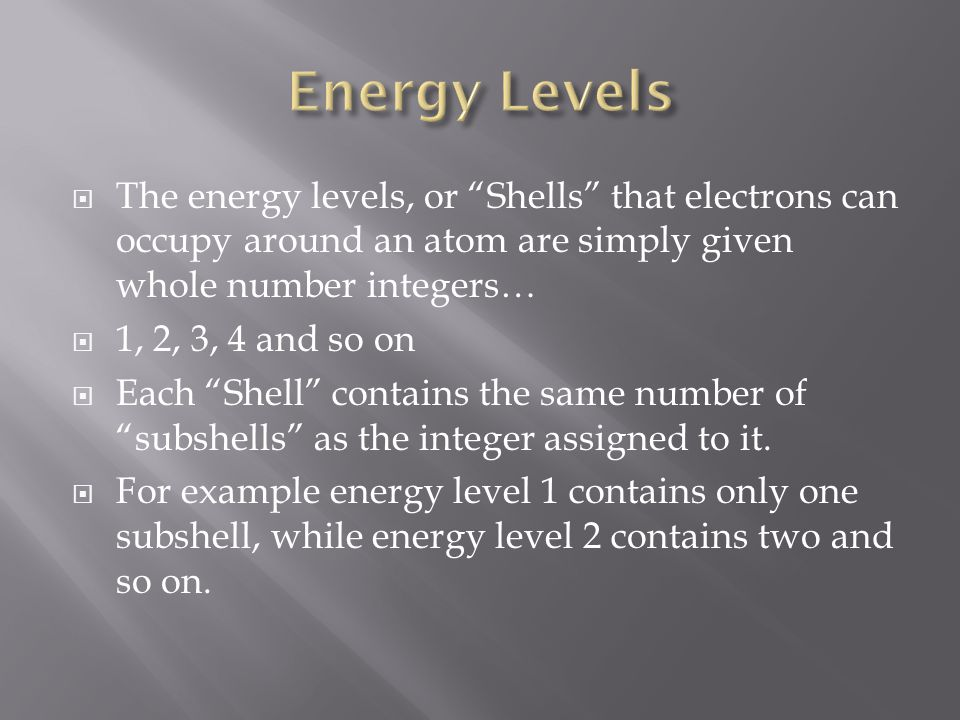  The energy levels, or Shells that electrons can occupy around an atom are simply given whole number integers…  1, 2, 3, 4 and so on  Each Shell contains the same number of subshells as the integer assigned to it.
