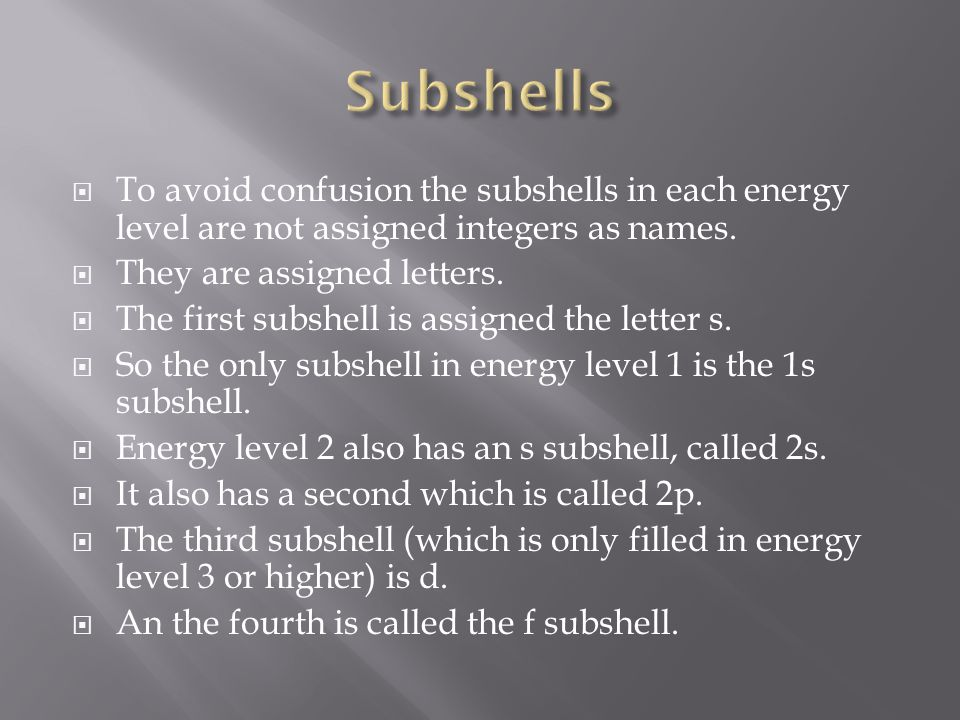  To avoid confusion the subshells in each energy level are not assigned integers as names.