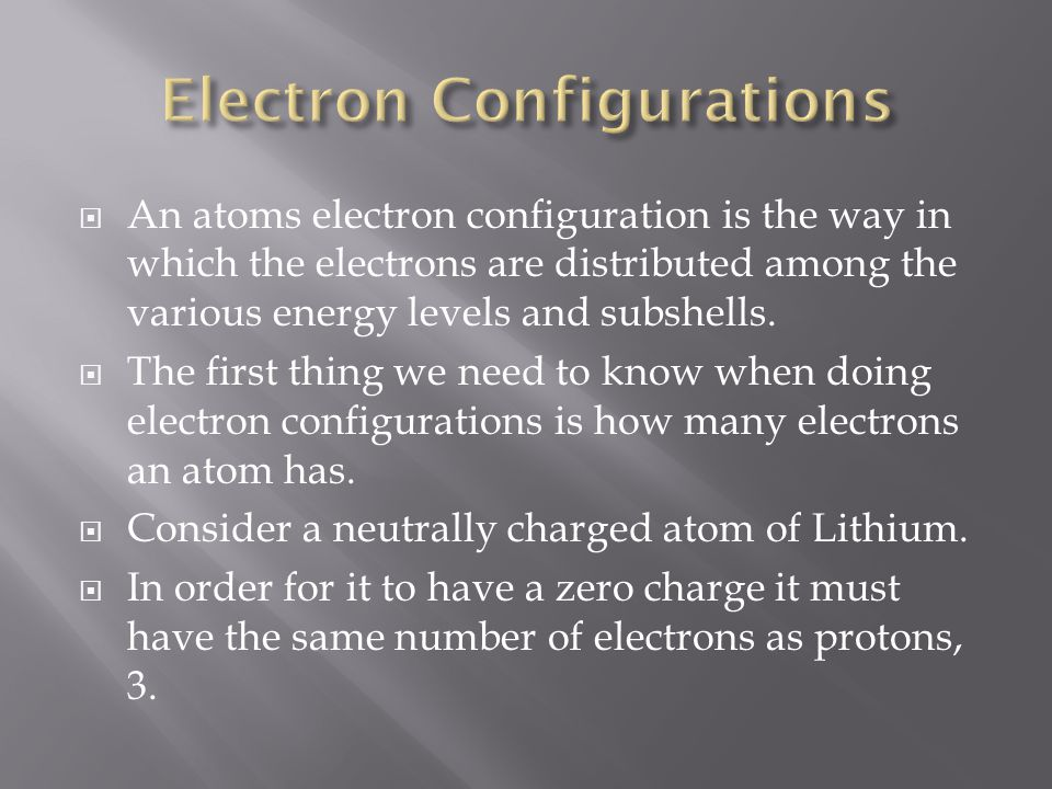  An atoms electron configuration is the way in which the electrons are distributed among the various energy levels and subshells.  The first thing w
