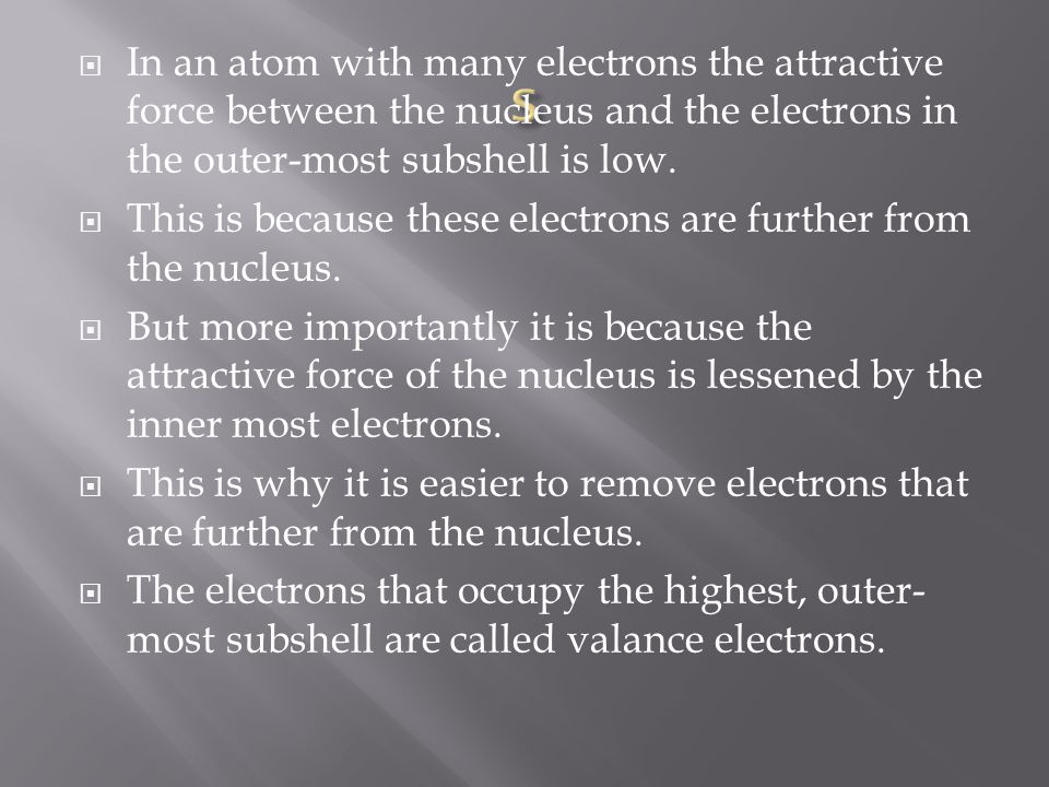  In an atom with many electrons the attractive force between the nucleus and the electrons in the outer-most subshell is low.  This is because these