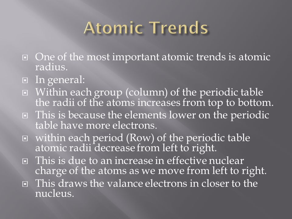  One of the most important atomic trends is atomic radius.  In general:  Within each group (column) of the periodic table the radii of the atoms in