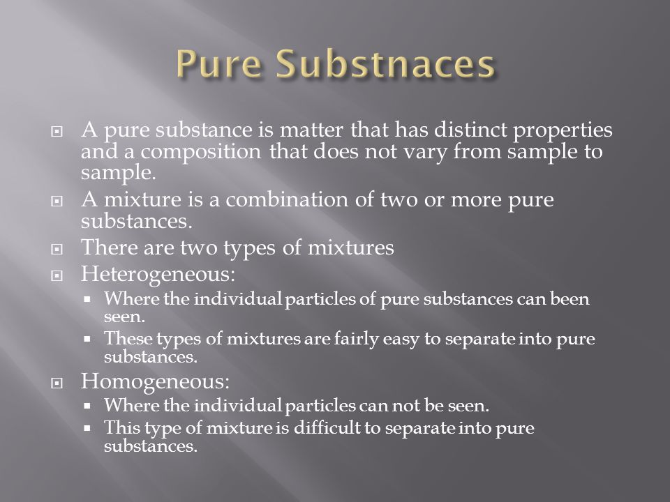  A pure substance is matter that has distinct properties and a composition that does not vary from sample to sample.  A mixture is a combination of