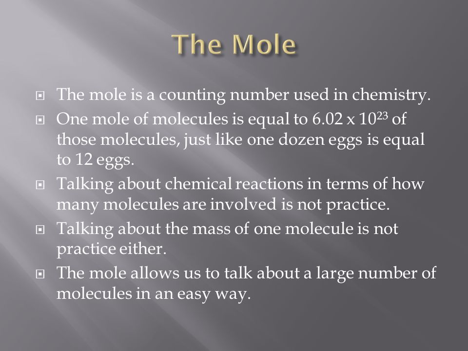  The mole is a counting number used in chemistry.  One mole of molecules is equal to 6.02 x 10 23 of those molecules, just like one dozen eggs is eq