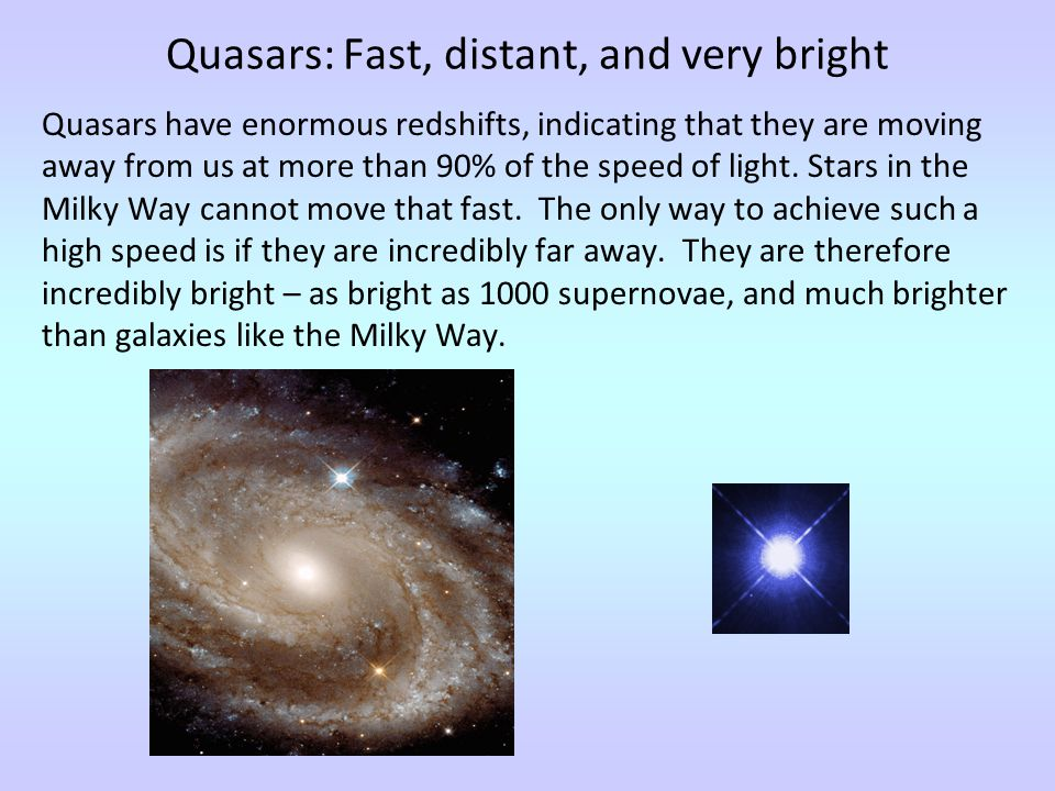 Quasars: Fast, distant, and very bright Quasars have enormous redshifts, indicating that they are moving away from us at more than 90% of the speed of light.