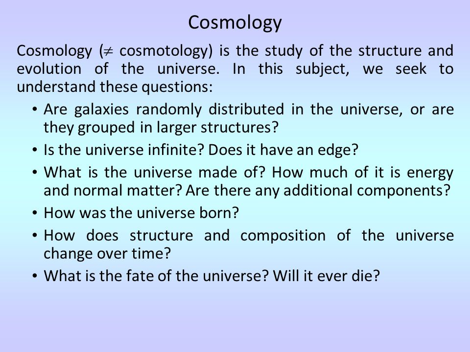 Cosmology (  cosmotology) is the study of the structure and evolution of the universe.