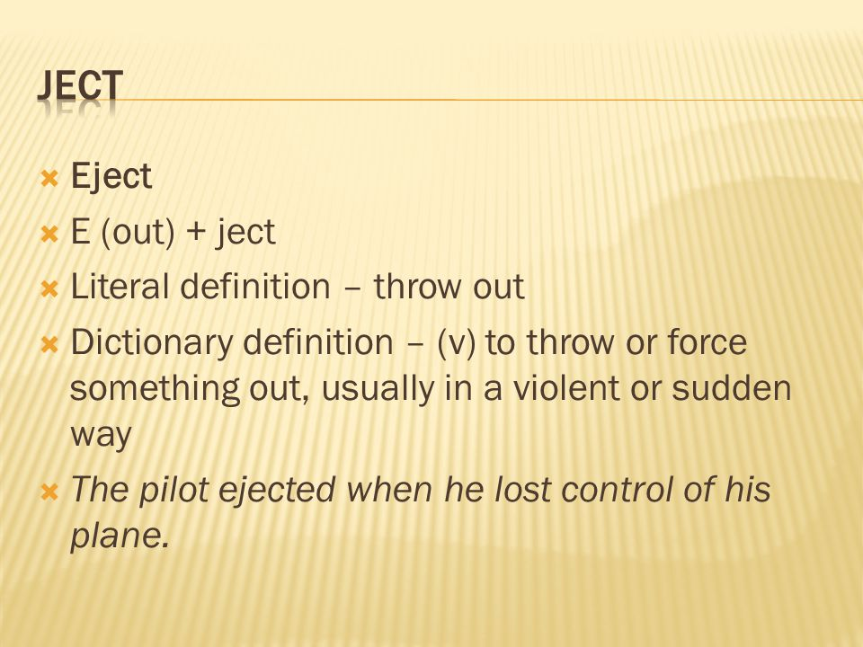  Eject  E (out) + ject  Literal definition – throw out  Dictionary definition – (v) to throw or force something out, usually in a violent or sudden way  The pilot ejected when he lost control of his plane.