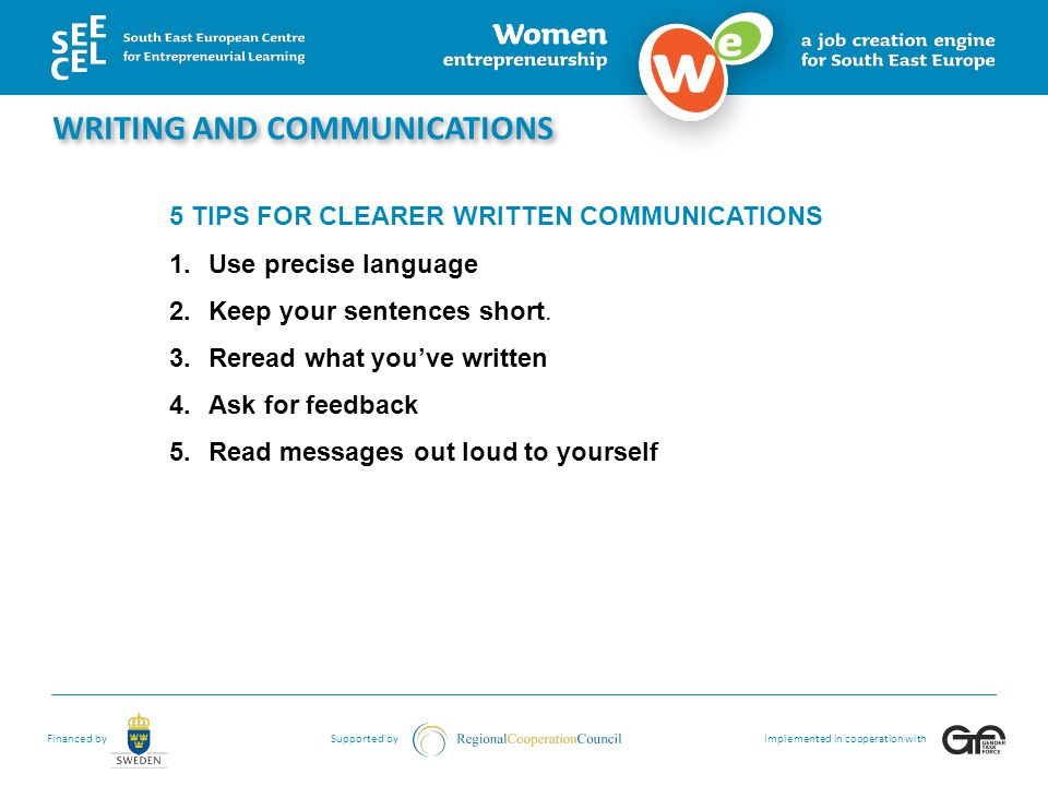 Financed bySupported byImplemented in cooperation with WRITING AND COMMUNICATIONS 5 TIPS FOR CLEARER WRITTEN COMMUNICATIONS 1.Use precise language 2.Keep your sentences short.