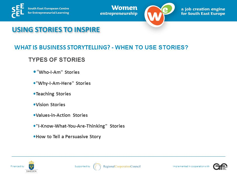 Financed bySupported byImplemented in cooperation with WHAT IS BUSINESS STORYTELLING? - WHEN TO USE STORIES? TYPES OF STORIES