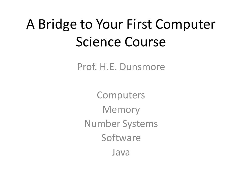 A Bridge to Your First Computer Science Course Prof. H.E. Dunsmore Computers Memory Number Systems Software Java