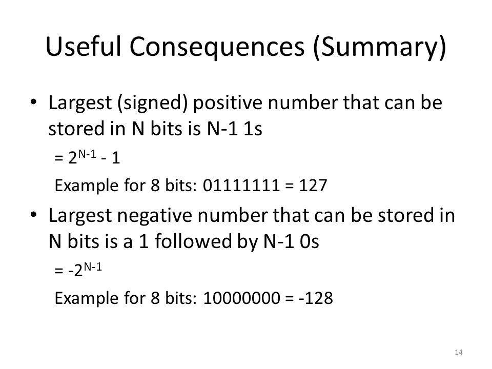 Useful Consequences (Summary) Largest (signed) positive number that can be stored in N bits is N-1 1s = 2 N-1 - 1 Example for 8 bits: 01111111 = 127 L