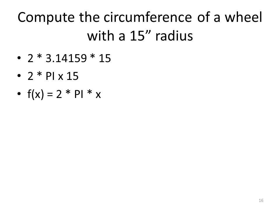 """Compute the circumference of a wheel with a 15"""" radius 2 * 3.14159 * 15 2 * PI x 15 f(x) = 2 * PI * x 16"""