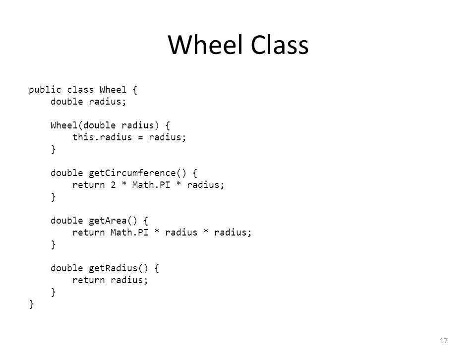 Wheel Class public class Wheel { double radius; Wheel(double radius) { this.radius = radius; } double getCircumference() { return 2 * Math.PI * radius; } double getArea() { return Math.PI * radius * radius; } double getRadius() { return radius; } 17