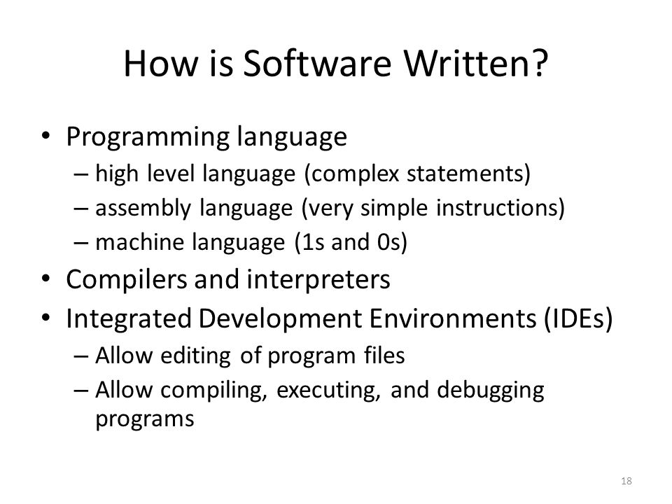 How is Software Written? Programming language – high level language (complex statements) – assembly language (very simple instructions) – machine lang
