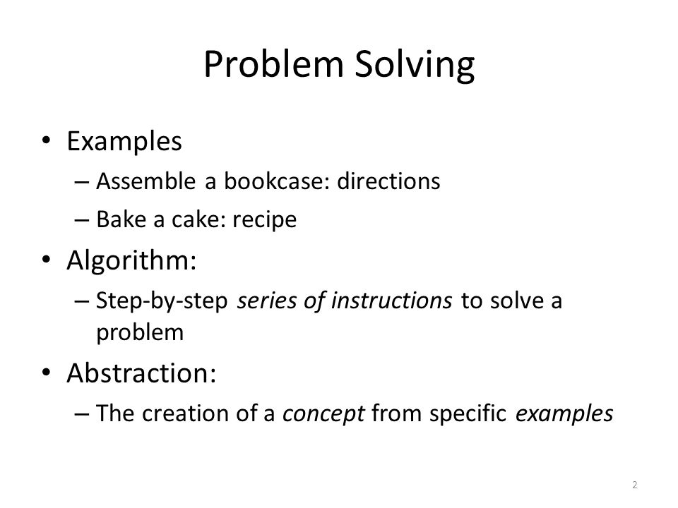 Problem Solving Examples – Assemble a bookcase: directions – Bake a cake: recipe Algorithm: – Step-by-step series of instructions to solve a problem Abstraction: – The creation of a concept from specific examples 2