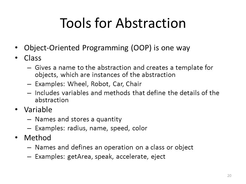 Tools for Abstraction Object-Oriented Programming (OOP) is one way Class – Gives a name to the abstraction and creates a template for objects, which a