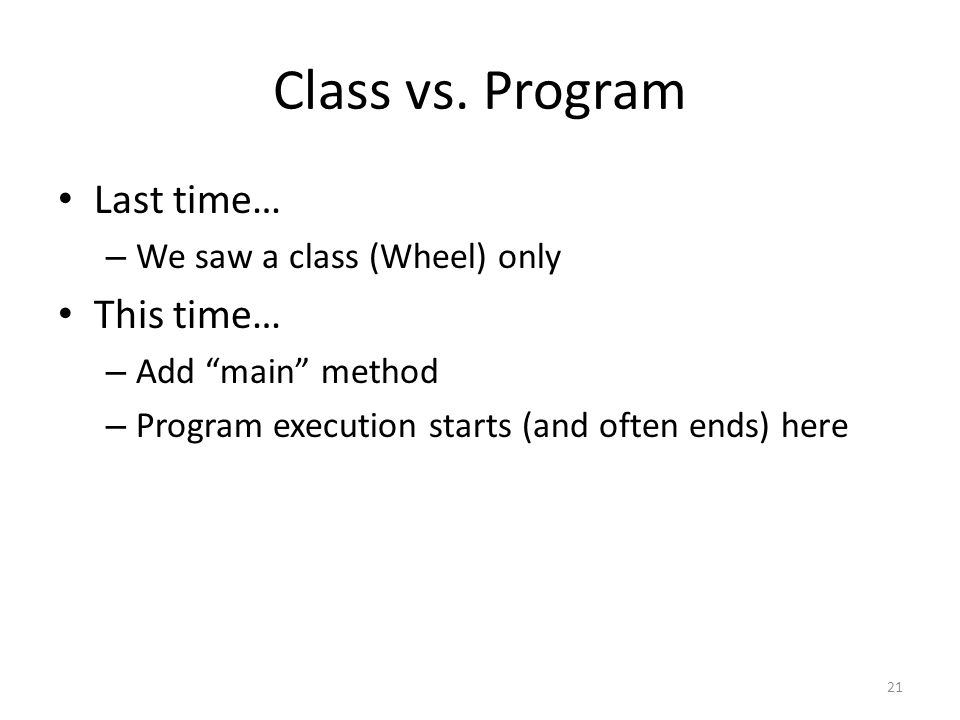 """Class vs. Program Last time… – We saw a class (Wheel) only This time… – Add """"main"""" method – Program execution starts (and often ends) here 21"""