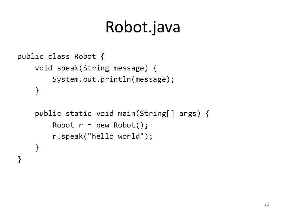 Robot.java public class Robot { void speak(String message) { System.out.println(message); } public static void main(String[] args) { Robot r = new Robot(); r.speak( hello world ); } 22