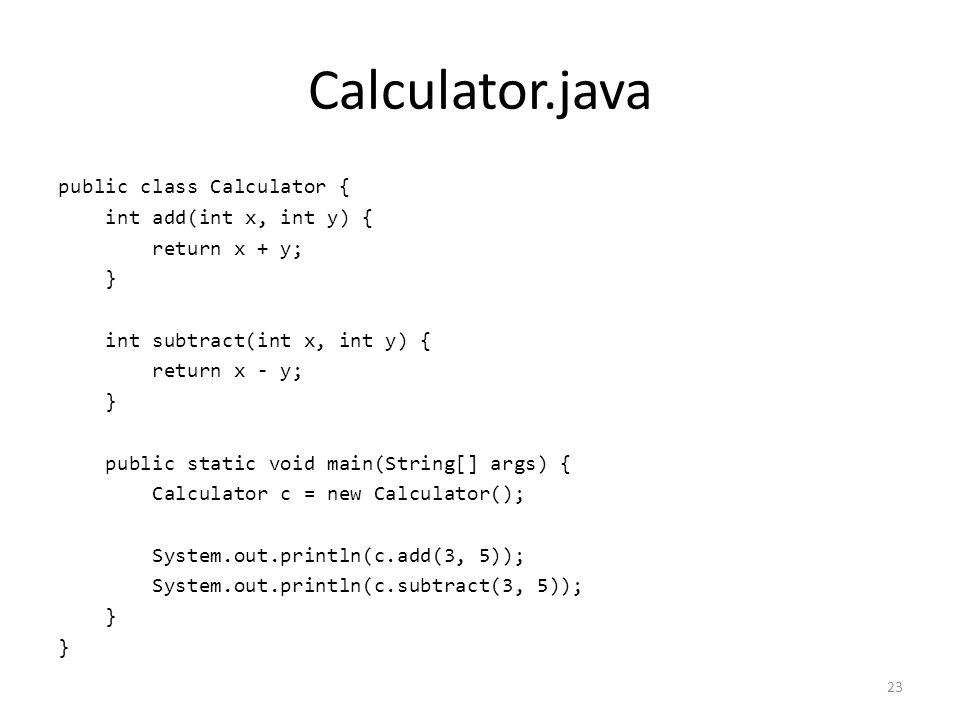 Calculator.java public class Calculator { int add(int x, int y) { return x + y; } int subtract(int x, int y) { return x - y; } public static void main(String[] args) { Calculator c = new Calculator(); System.out.println(c.add(3, 5)); System.out.println(c.subtract(3, 5)); } 23