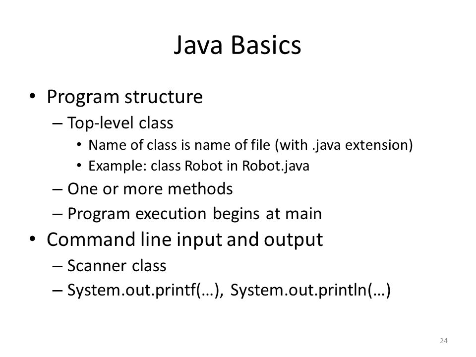 Java Basics Program structure – Top-level class Name of class is name of file (with.java extension) Example: class Robot in Robot.java – One or more methods – Program execution begins at main Command line input and output – Scanner class – System.out.printf(…), System.out.println(…) 24