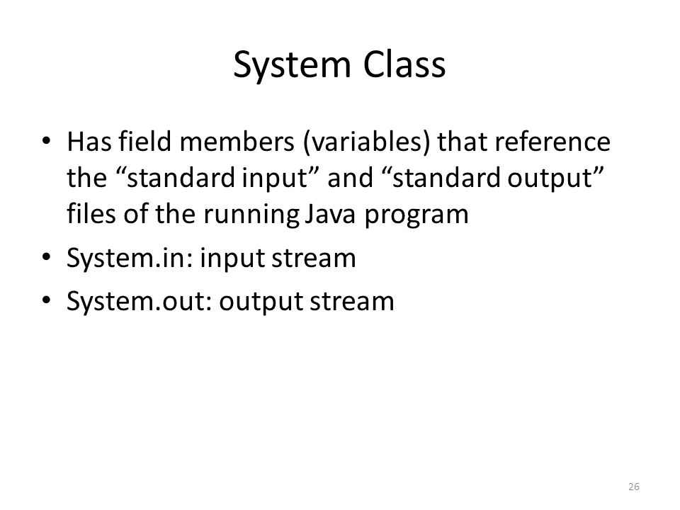 System Class Has field members (variables) that reference the standard input and standard output files of the running Java program System.in: input stream System.out: output stream 26