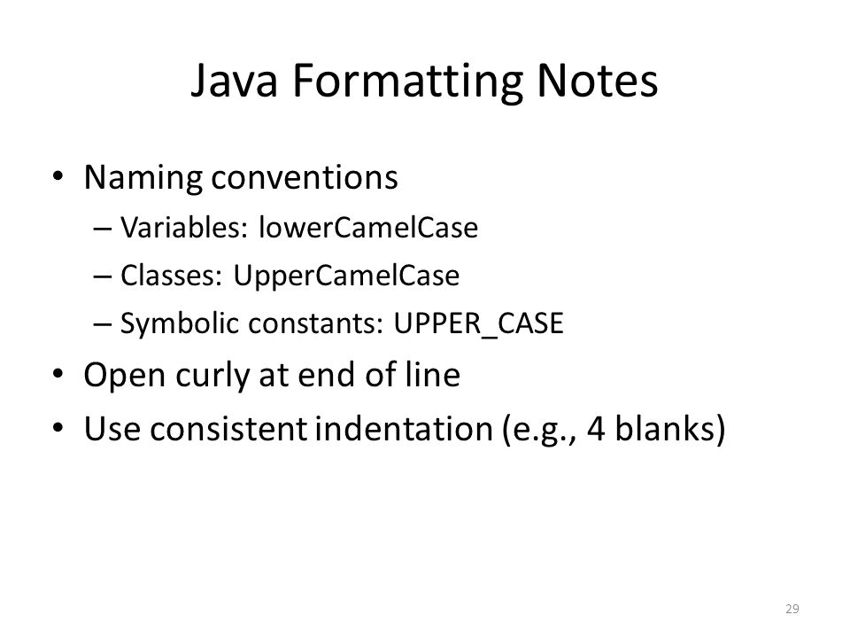 Java Formatting Notes Naming conventions – Variables: lowerCamelCase – Classes: UpperCamelCase – Symbolic constants: UPPER_CASE Open curly at end of line Use consistent indentation (e.g., 4 blanks) 29