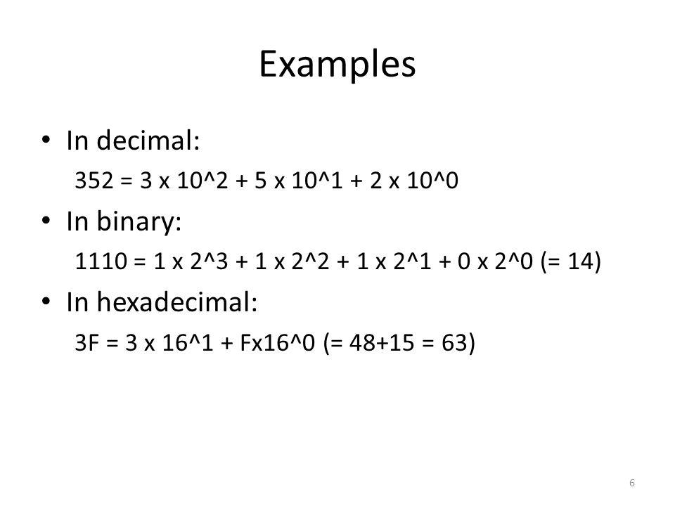 Examples In decimal: 352 = 3 x 10^2 + 5 x 10^1 + 2 x 10^0 In binary: 1110 = 1 x 2^3 + 1 x 2^2 + 1 x 2^1 + 0 x 2^0 (= 14) In hexadecimal: 3F = 3 x 16^1