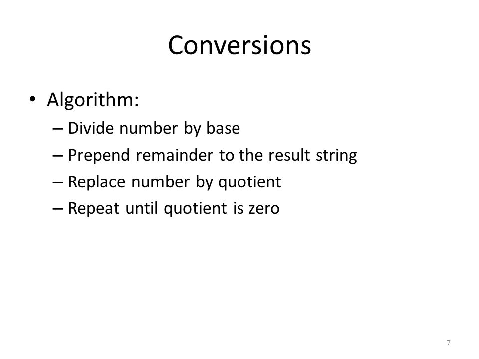 Conversions Algorithm: – Divide number by base – Prepend remainder to the result string – Replace number by quotient – Repeat until quotient is zero 7