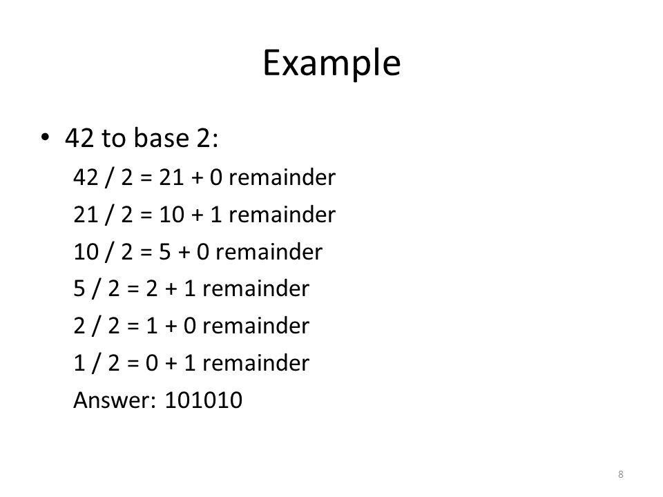 Example 42 to base 2: 42 / 2 = 21 + 0 remainder 21 / 2 = 10 + 1 remainder 10 / 2 = 5 + 0 remainder 5 / 2 = 2 + 1 remainder 2 / 2 = 1 + 0 remainder 1 / 2 = 0 + 1 remainder Answer: 101010 8
