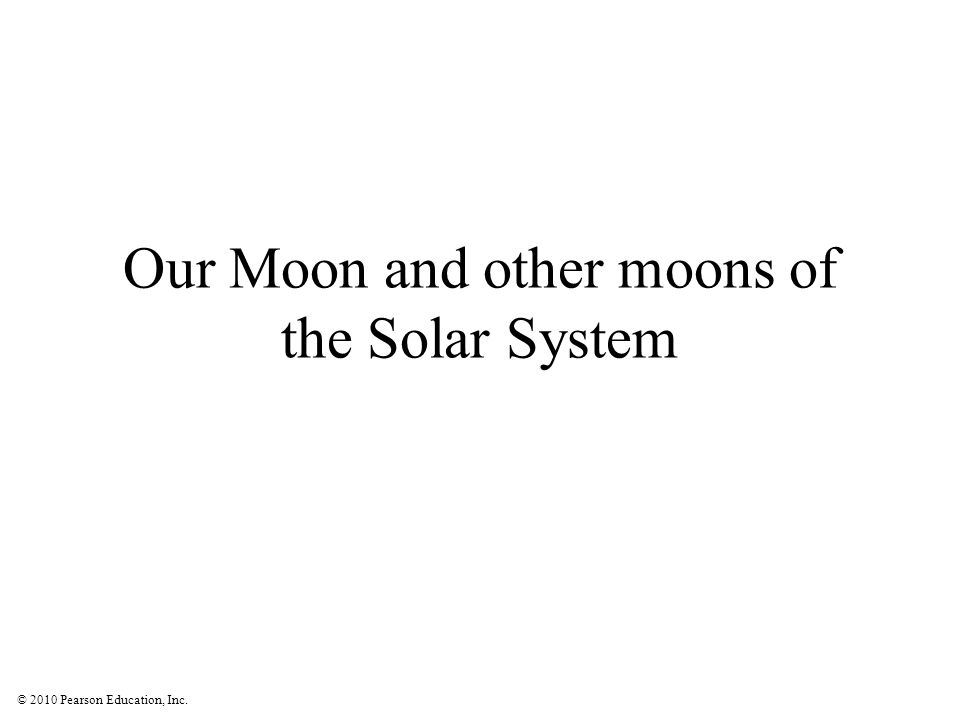 © 2010 Pearson Education, Inc. Our Moon and other moons of the Solar System